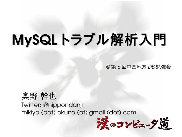 MySQL トラブル解析入門 @第5回中国地方DB勉強会  奥野 幹也  Twitter: @nippondanji  mikiya (dot) okuno (at) gmail (dot) com