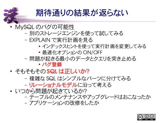 期待通りの結果が返らない  ● MySQL のバグの可能性  – 別のストレージエンジンを使って試してみる  – EXPLAIN で実行計画を見る  ● インデックスヒントを使って実行計画を変更してみる  ● 最適化オプションのON/OFF  ...