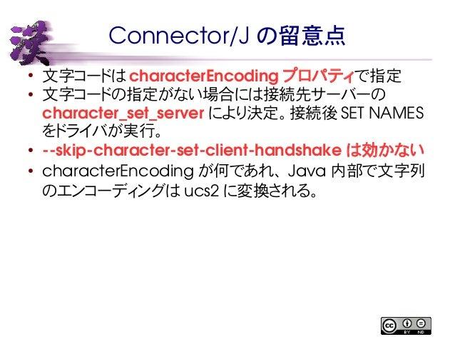 Connector/J の留意点  ● 文字コードはcharacterEncoding プロパティで指定  ● 文字コードの指定がない場合には接続先サーバーの  character_set_server により決定。接続後SET NAMES  ...