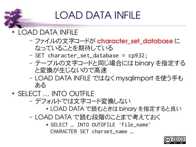 LOAD DATA INFILE  ● LOAD DATA INFILE  – ファイルの文字コードがcharacter_set_database に  なっていることを期待している  – SET character_set_database ...