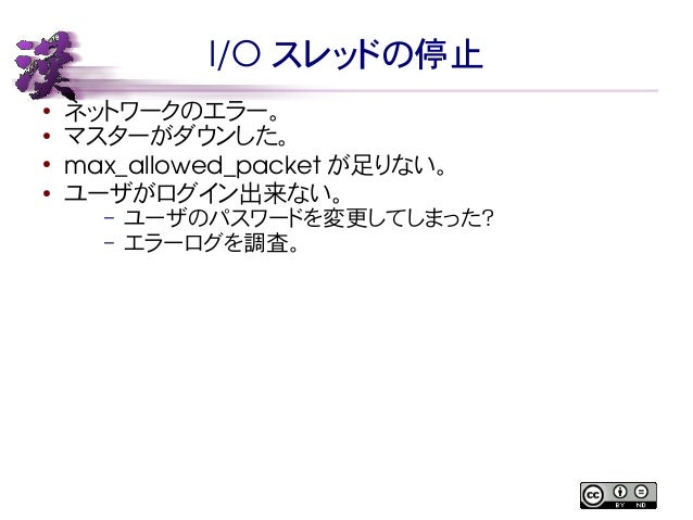 I/O スレッドの停止  ● ネットワークのエラー。  ● マスターがダウンした。  ● max_allowed_packet が足りない。  ● ユーザがログイン出来ない。  – ユーザのパスワードを変更してしまった?  – エラーログを調査...