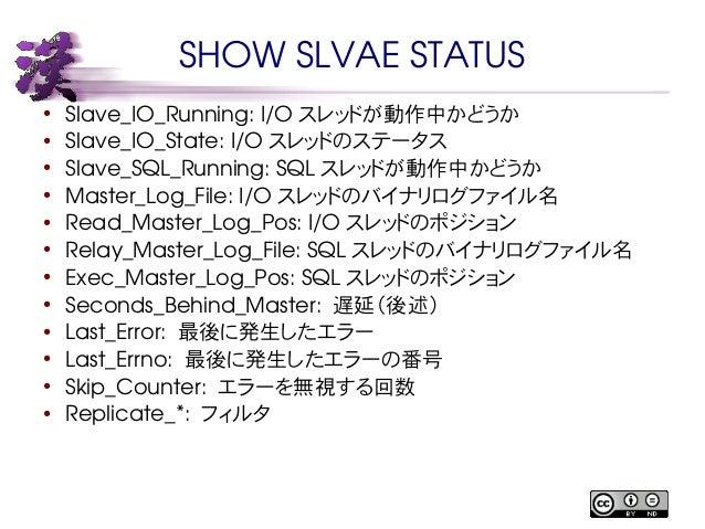 SHOW SLVAE STATUS  ● Slave_IO_Running: I/O スレッドが動作中かどうか  ● Slave_IO_State: I/O スレッドのステータス  ● Slave_SQL_Running: SQL スレッドが動...