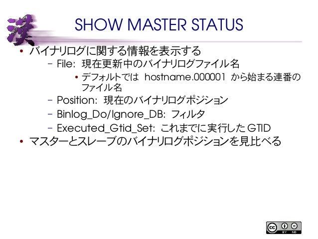 SHOW MASTER STATUS  ● バイナリログに関する情報を表示する  – File: 現在更新中のバイナリログファイル名  ● デフォルトでは hostname.000001 から始まる連番の  ファイル名  – Position:...