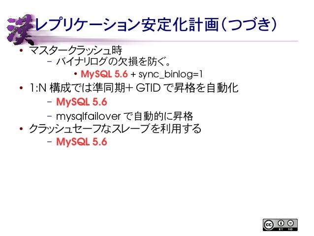 レプリケーション安定化計画(つづき)  ● マスタークラッシュ時  – バイナリログの欠損を防ぐ。  ● MySQL 5.6 + sync_binlog=1  ● 1:N構成では準同期+GTID で昇格を自動化  – MySQL 5.6  – ...