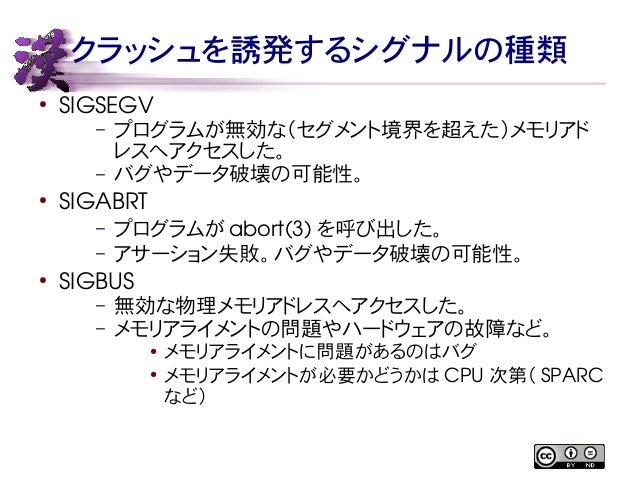 クラッシュを誘発するシグナルの種類  ● SIGSEGV  – プログラムが無効な(セグメント境界を超えた)メモリアド  レスへアクセスした。  – バグやデータ破壊の可能性。  ● SIGABRT  – プログラムがabort(3) を呼び出...