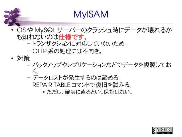 MyISAM  ● OS やMySQL サーバーのクラッシュ時にデータが壊れるか  も知れないのは仕様です。  – トランザクションに対応していないため。  – OLTP系の処理には不向き。  ● 対策  – バックアップやレプリケーションなど...