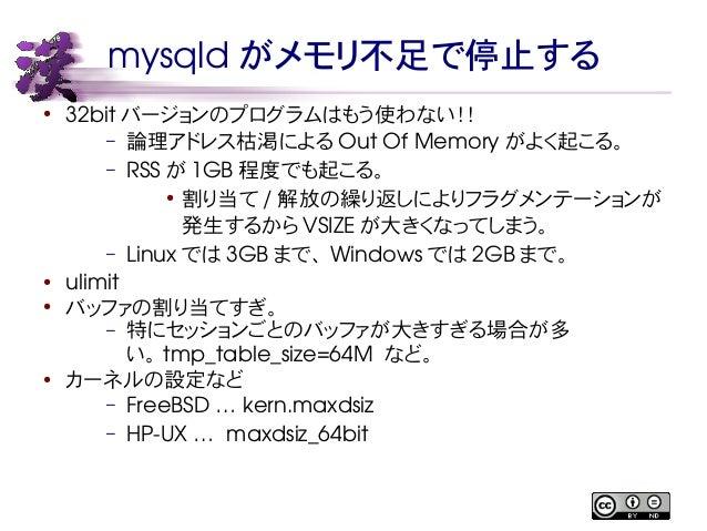 mysqldがメモリ不足で停止する  ● 32bit バージョンのプログラムはもう使わない!!  – 論理アドレス枯渇によるOut Of Memory がよく起こる。  – RSS が1GB程度でも起こる。  ● 割り当て/解放の繰り返しにより...