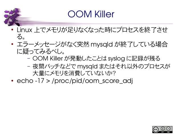 OOM Killer  ● Linux上でメモリが足りなくなった時にプロセスを終了させ  る。  ● エラーメッセージがなく突然mysqld が終了している場合  に疑ってみるべし。  – OOM Killer が発動したことはsyslog に...