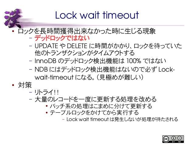 Lock wait timeout  ● ロックを長時間獲得出来なかった時に生じる現象  – デッドロックではない  – UPDATE やDELETE に時間がかかり、ロックを待っていた  他のトランザクションがタイムアウトする  – Inno...