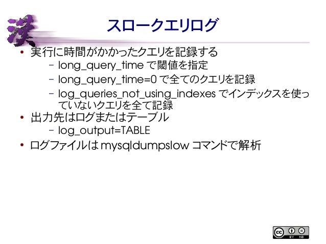 スロークエリログ  ● 実行に時間がかかったクエリを記録する  – long_query_time で閾値を指定  – long_query_time=0 で全てのクエリを記録  – log_queries_not_using_indexes ...