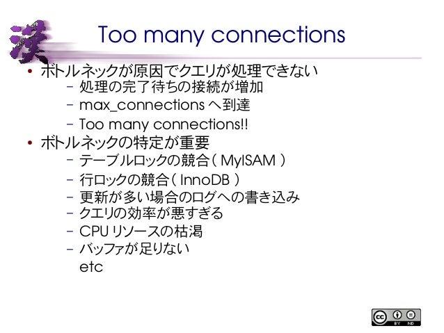Too many connections  ● ボトルネックが原因でクエリが処理できない  – 処理の完了待ちの接続が増加  – max_connections へ到達  – Too many connections!!  ● ボトルネックの特...