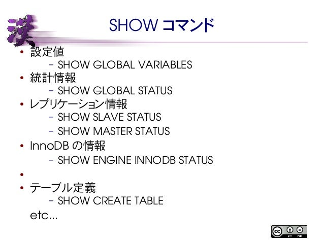 SHOW コマンド  ● 設定値  – SHOW GLOBAL VARIABLES  ● 統計情報  – SHOW GLOBAL STATUS  ● レプリケーション情報  – SHOW SLAVE STATUS  – SHOW MASTER ...