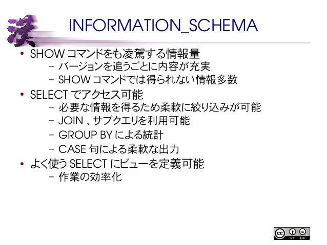 INFORMATION_SCHEMA  ● SHOW コマンドをも凌駕する情報量  – バージョンを追うごとに内容が充実  – SHOW コマンドでは得られない情報多数  ● SELECT でアクセス可能  – 必要な情報を得るため柔軟に絞り込...