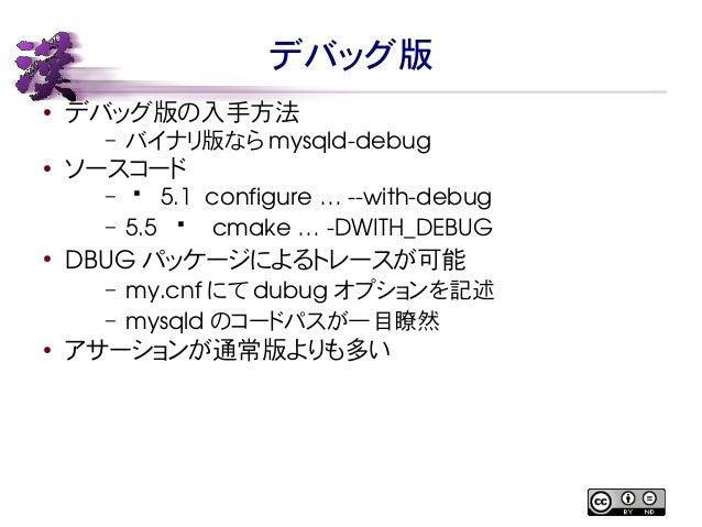 デバッグ版  ● デバッグ版の入手方法  – バイナリ版ならmysqlddebug  ● ソースコード  – — 5.1 configure … withdebug  – 5.5 — cmake … DWITH_  DEBUG  ● ...
