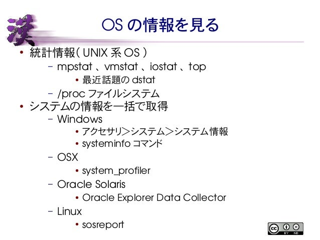 OS の情報を見る  ● 統計情報( UNIX系OS )  – mpstat 、vmstat 、iostat 、top  ● 最近話題のdstat  – /proc ファイルシステム  ● システムの情報を一括で取得  – Windows  ●...