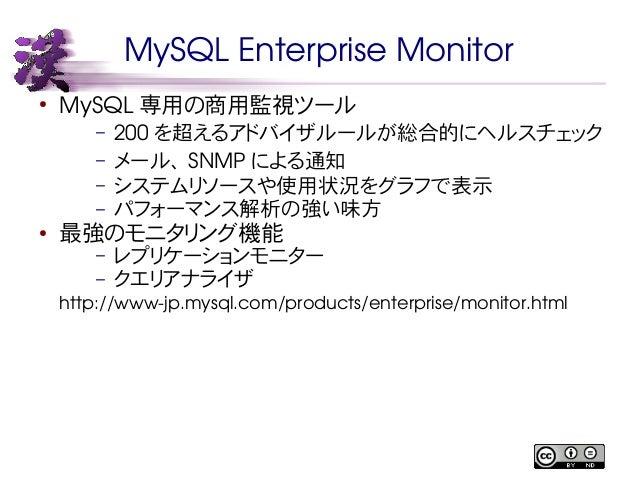 MySQL Enterprise Monitor  ● MySQL専用の商用監視ツール  – 200 を超えるアドバイザルールが総合的にヘルスチェック  – メール、SNMP による通知  – システムリソースや使用状況をグラフで表示  – パ...