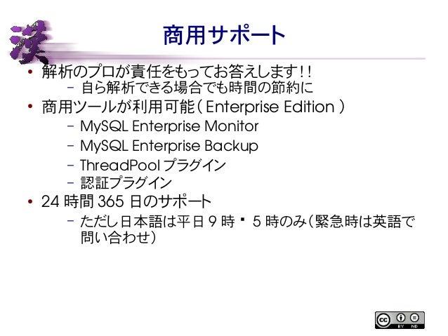 商用サポート  ● 解析のプロが責任をもってお答えします!!  – 自ら解析できる場合でも時間の節約に  ● 商用ツールが利用可能( Enterprise Edition )  – MySQL Enterprise Monitor  – MyS...