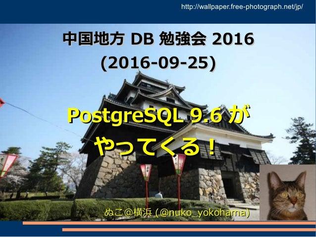 中国地方中国地方 DBDB 勉強会勉強会 20162016 (2016-09-25)(2016-09-25) PostgreSQL 9.6PostgreSQL 9.6 がが やってくる!やってくる! ぬこ@横浜ぬこ@横浜 (@nuko_yoko...