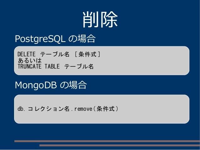 削除 PostgreSQL の場合 MongoDB の場合 DELETE テーブル名 [ 条件式 ] あるいは TRUNCATE TABLE テーブル名 db. コレクション名 .remove( 条件式 )
