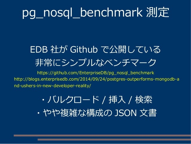 pg_nosql_benchmark 測定 EDB 社が Github で公開している 非常にシンプルなベンチマーク https://github.com/EnterpriseDB/pg_nosql_benchmark http://blogs...