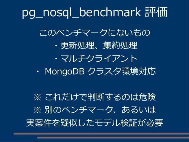 pg_nosql_benchmark 評価 このベンチマークにないもの ・更新処理、集約処理 ・マルチクライアント ・ MongoDB クラスタ環境対応 ※ これだけで判断するのは危険 ※ 別のベンチマーク、あるいは 実案件を疑似したモデル検証...