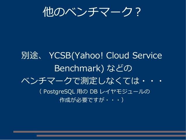 他のベンチマーク? 別途、 YCSB(Yahoo! Cloud Service Benchmark) などの ベンチマークで測定しなくては・・・ ( PostgreSQL 用の DB レイヤモジュールの 作成が必要ですが・・・)