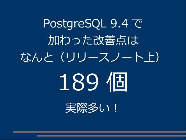 PostgreSQL 9.4 で 加わった改善点は なんと(リリースノート上) 189 個 実際多い!