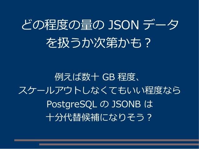どの程度の量の JSON データ を扱うか次第かも? 例えば数十 GB 程度、 スケールアウトしなくてもいい程度なら PostgreSQL の JSONB は 十分代替候補になりそう?