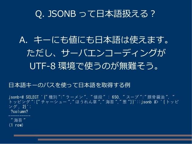 """Q. JSONB って日本語扱える? A. キーにも値にも日本語は使えます。 ただし、サーバエンコーディングが UTF-8 環境で使うのが無難そう。 日本語キーのパスを使って日本語を取得する例 jsonb=# SELECT '{"""" 種別 """":""""..."""