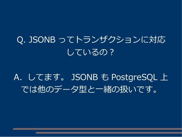 Q. JSONB ってトランザクションに対応 しているの? A. してます。 JSONB も PostgreSQL 上 では他のデータ型と一緒の扱いです。
