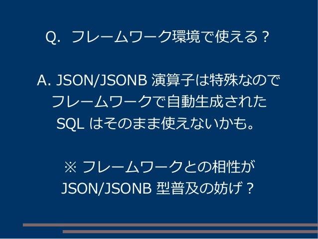 Q. フレームワーク環境で使える? A. JSON/JSONB 演算子は特殊なので フレームワークで自動生成された SQL はそのまま使えないかも。 ※ フレームワークとの相性が JSON/JSONB 型普及の妨げ?