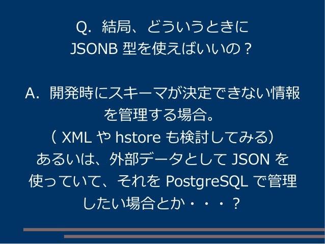 Q. 結局、どういうときに JSONB 型を使えばいいの? A. 開発時にスキーマが決定できない情報 を管理する場合。 ( XML や hstore も検討してみる) あるいは、外部データとして JSON を 使っていて、それを Postgre...