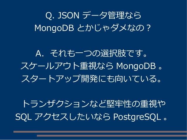 Q. JSON データ管理なら MongoDB とかじゃダメなの? A. それも一つの選択肢です。 スケールアウト重視なら MongoDB 。 スタートアップ開発にも向いている。 トランザクションなど堅牢性の重視や SQL アクセスしたいなら ...