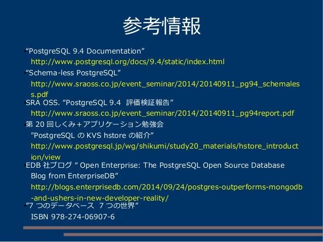 """参考情報 ●""""PostgreSQL 9.4 Documentation"""" http://www.postgresql.org/docs/9.4/static/index.html ●""""Schema-less PostgreSQL"""" http:/..."""