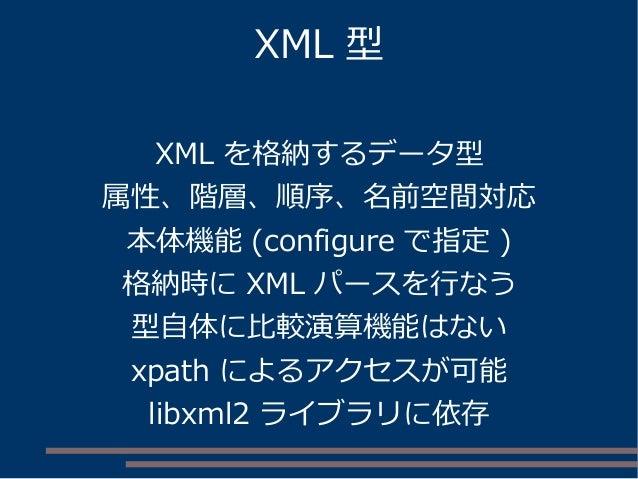 XML 型 XML を格納するデータ型 属性、階層、順序、名前空間対応 本体機能 (configure で指定 ) 格納時に XML パースを行なう 型自体に比較演算機能はない xpath によるアクセスが可能 libxml2 ライブラリに依存