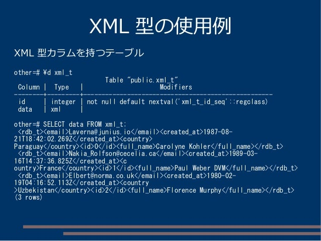 "XML 型の使用例 XML 型カラムを持つテーブル other=# d xml_t Table ""public.xml_t"" Column | Type | Modifiers --------+---------+--------------..."