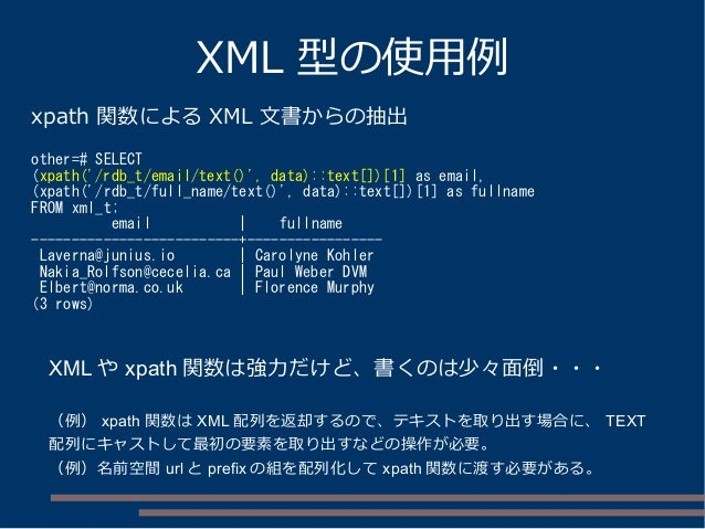 XML 型の使用例 xpath 関数による XML 文書からの抽出 other=# SELECT (xpath('/rdb_t/email/text()', data)::text[])[1] as email, (xpath('/rdb_t/...