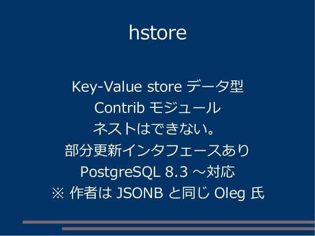 hstore Key-Value store データ型 Contrib モジュール ネストはできない。 部分更新インタフェースあり PostgreSQL 8.3 ~対応 ※ 作者は JSONB と同じ Oleg 氏