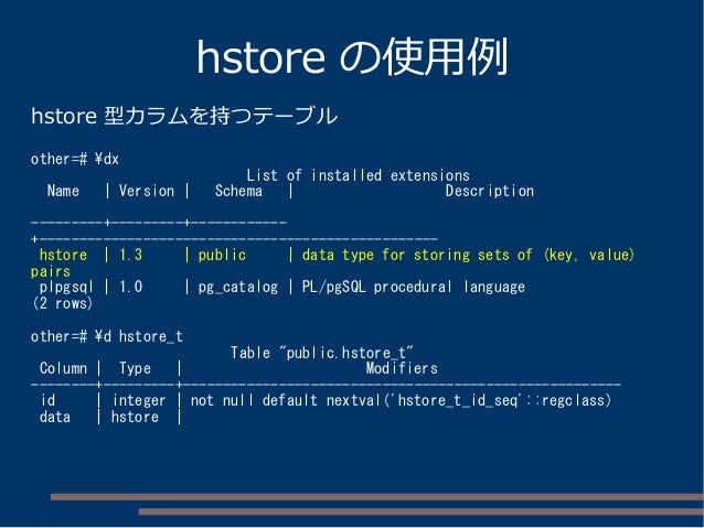 hstore の使用例 hstore 型カラムを持つテーブル other=# dx List of installed extensions Name | Version | Schema | Description ---------+---...