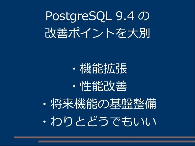 PostgreSQL 9.4 の 改善ポイントを大別 ・機能拡張 ・性能改善 ・将来機能の基盤整備 ・わりとどうでもいい