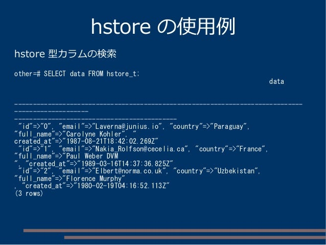 hstore の使用例 hstore 型カラムの検索 other=# SELECT data FROM hstore_t; data -------------------------------------------------------...
