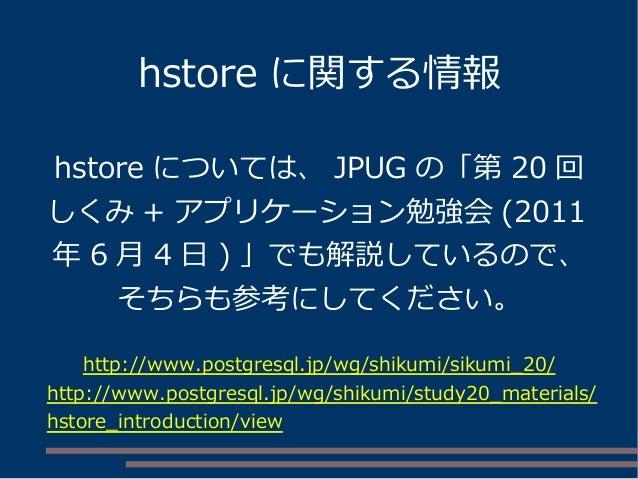 hstore に関する情報 hstore については、 JPUG の「第 20 回 しくみ + アプリケーション勉強会 (2011 年 6 月 4 日 ) 」でも解説しているので、 そちらも参考にしてください。 http://www.postg...