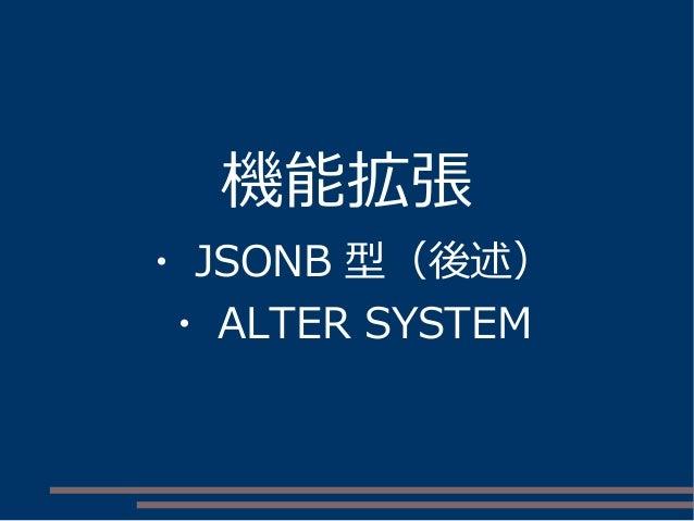 機能拡張 ・ JSONB 型(後述) ・ ALTER SYSTEM