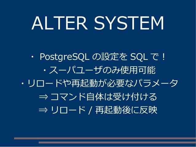 ALTER SYSTEM ・ PostgreSQL の設定を SQL で! ・スーパユーザのみ使用可能 ・リロードや再起動が必要なパラメータ ⇒ コマンド自体は受け付ける ⇒ リロード / 再起動後に反映