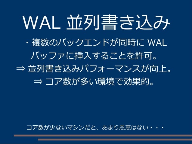 WAL 並列書き込み ・複数のバックエンドが同時に WAL バッファに挿入することを許可。 ⇒ 並列書き込みパフォーマンスが向上。 ⇒ コア数が多い環境で効果的。 コア数が少ないマシンだと、あまり恩恵はない・・・