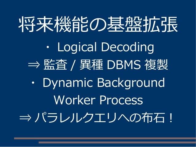 将来機能の基盤拡張 ・ Logical Decoding ⇒ 監査 / 異種 DBMS 複製 ・ Dynamic Background Worker Process ⇒ パラレルクエリへの布石!