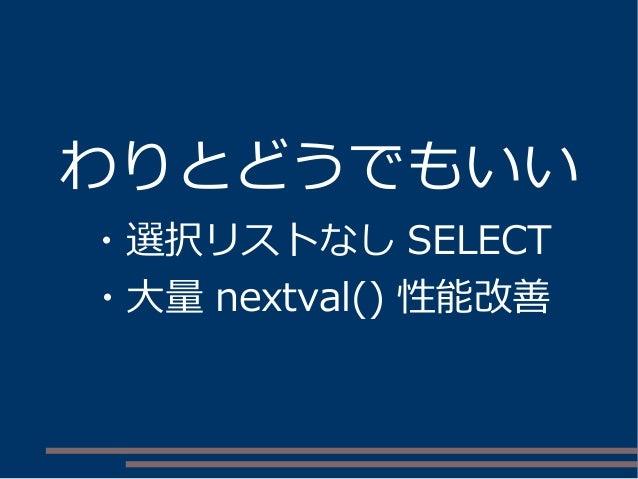 わりとどうでもいい ・選択リストなし SELECT ・大量 nextval() 性能改善