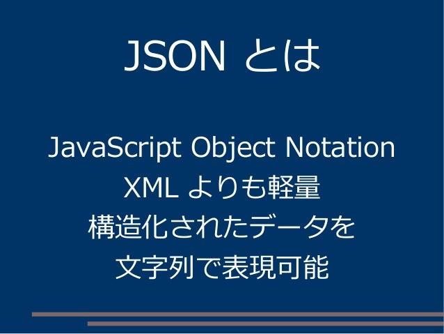 JSON とは JavaScript Object Notation XML よりも軽量 構造化されたデータを 文字列で表現可能