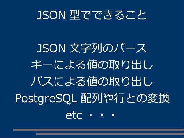 JSON 型でできること JSON 文字列のパース キーによる値の取り出し パスによる値の取り出し PostgreSQL 配列や行との変換 etc ・・・