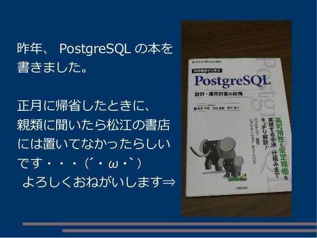 昨年、 PostgreSQL の本を 書きました。 正月に帰省したときに、 親類に聞いたら松江の書店 には置いてなかったらしい です・・・ (´ ・ ω ・` ) よろしくおねがいします⇒